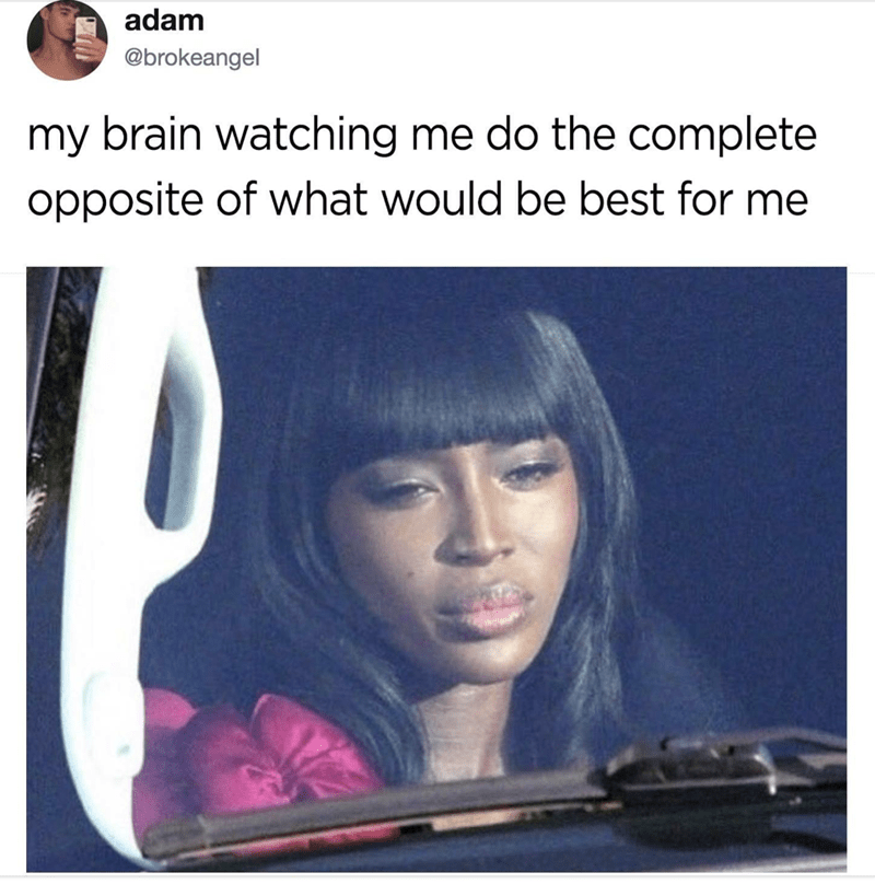 "Caption that reads, ""My brain watching me do the complete opposite of what would be best for me"" above a pic of a woman looking through a car window disapprovingly"