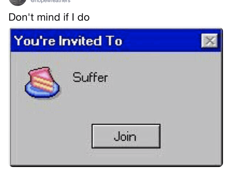 "Caption that reads, ""Don't mind if I do"" above a computer notification that reads, ""You're invited to suffer"" above a button that says 'join'"