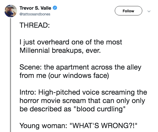 """Text - Trevor S. Valle Follow @tattoosandbones THREAD: I just overheard one of the most Millennial breakups, ever. Scene: the apartment across the alley from me (our windows face) Intro: High-pitched voice screaming the horror movie scream that can only only be described as """"blood curdling"""" Young woman: """"WHAT'S WRONG?!"""""""