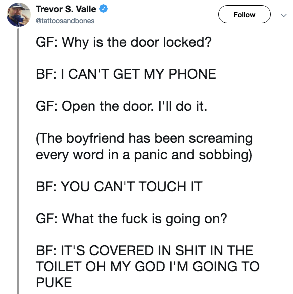 Text - Trevor S. Valle Follow @tattoosantones GF: Why is the door locked? BF: I CAN'T GET MY PHONE GF: Open the door. I'll do it. (The boyfriend has been screaming every word in a panic and sobbing) BF: YOU CAN'T TOUCH IT GF: What the fuck is going on? BF: IT'S COVERED IN SHIT IN THE TOILET OH MY GOD I'M GOING TO PUKE