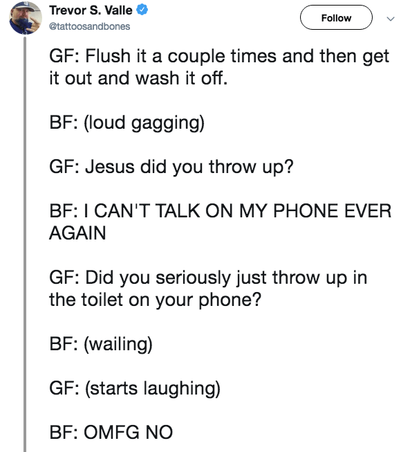 Text - Trevor S. Valle Follow @tattoosandbones GF: Flush it a couple times and then get it out and wash it off. BF: (loud gagging) GF: Jesus did you throw up? BF: I CAN'T TALK ON MY PHONE EVER AGAIN GF: Did you seriously just throw up in the toilet on your phone? BF: (wailing) GF: (starts laughing) BF: OMFG NO