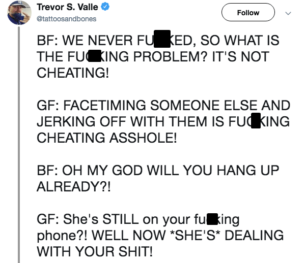 Text - Trevor S. Valle Follow @tattoosandbones BF: WE NEVER FU KED, SO WHAT IS THE FU ING PROBLEM? IT'S NOT CHEATING! GF: FACETIMING SOMEONE ELSE AND JERKING OFF WITH THEM IS FUKING CHEATING ASSHOLE! BF: OH MY GOD WILL YOU HANG UP ALREADY?! GF: She's STILL on your fu king phone?! WELL NOW *SHE'S* DEALING WITH YOUR SHIT!