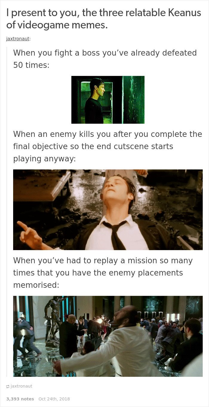 Keanu Reeves - Adaptation - Ipresent to you, the three relatable Keanus of videogame memes. jaxtronaut: When you fight a boss you've already defeated 50 times: When an enemy kills you after you complete the final objective so the end cutscene starts playing anyway: When you've had to replay a mission so many times that you have the enemy placements memorised: jaxtronaut Oct 24th, 2018 3,393 notes