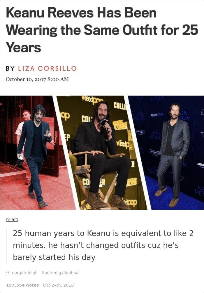 Keanu Reeves - Text - Keanu Reeves Has Been Wearing the Same Outfit for 25 Years BY LIZA CORSILLO October 10, 2017 8:00 AM MON gp amazon os COI: NEON DEMON EP ama CO ER HOop mjalti: 25 human years to Keanu is equivalent to like 2 minutes. he hasn't changed outfits cuz he's barely started his day morgan-leigh Source: gyllenhaal 197,354 notes Oct 24th, 2018