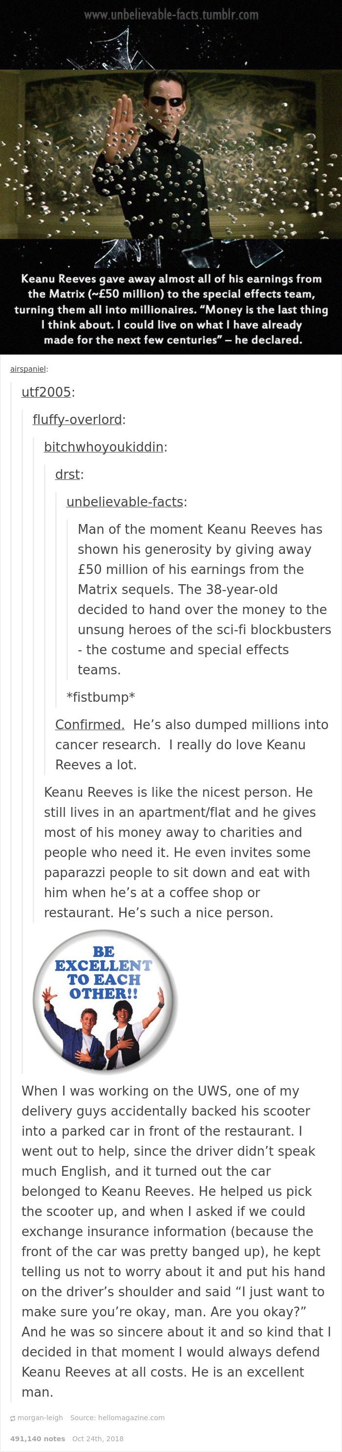 """Keanu Reeves - Text - www.unbelievable-facts.tumblr.com Keanu Reeves gave away almost all of his earnings from the Matrix (~E50 million) to the special effects team, turning them all into millionaires. """"Money is the last thing I think about. I could live on what I have already made for the next few centuries"""" he declared. airspaniel: utf2005 fluffy-overlord: bitchwhoyoukiddin: drst: unbelievable-facts: Man of the moment Keanu Reeves has shown his generosity by giving away £50 million of his earn"""