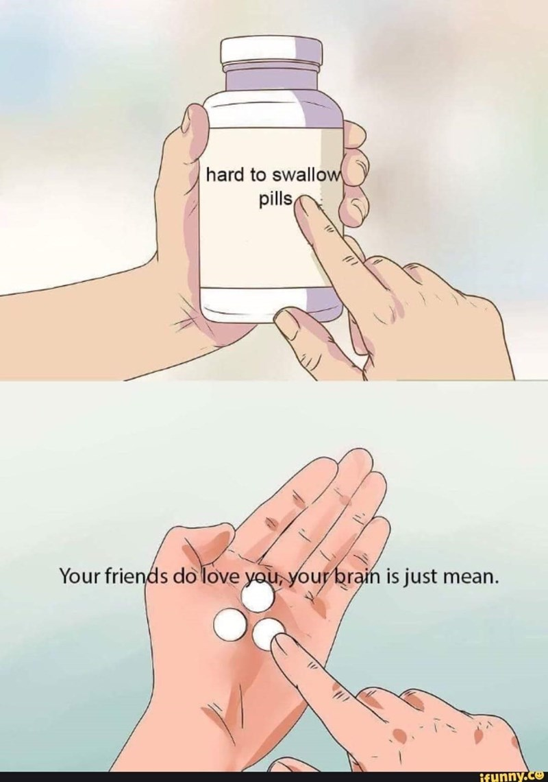 "'Hard to Swallow Pills' meme where the bottom panel reads, ""Your friends do love you, your brain is just mean"""