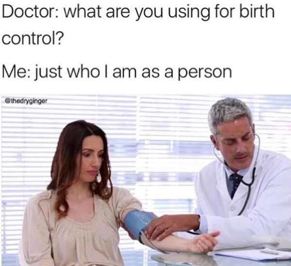 "Caption that reads, ""Doctor: What are you using for birth control? Me: Just who I am as a person"" above a stock photo of a woman at a doctor appointment"