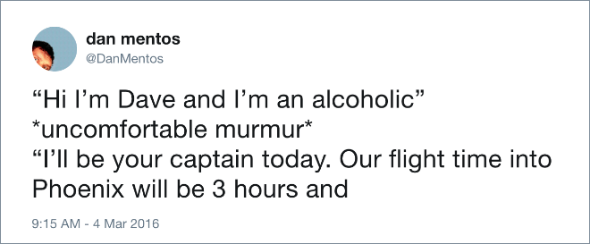 """Text - dan mentos @DanMentos """"Hi I'm Dave and I'm an alcoholic"""" *uncomfortable murmur* """"I'll be your captain today. Our flight time into Phoenix will be 3 hours and 9:15 AM - 4 Mar 2016"""