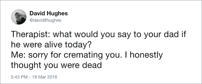 Text - David Hughes @david8hughes Therapist: what would you say to your dad if he were alive today? Me: sorry for cremating you. I honestly thought you were dead 5:43 PM - 19 Mar 2016
