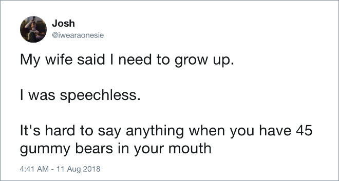 Text - Josh @iwearaonesie My wife said I need to grow up I was speechless. It's hard to say anything when you have 45 gummy bears in your mouth 4:41 AM -11 Aug 2018