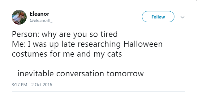 Text - Eleanor Follow @eleanorlf Person: why are you so tired Me: I was up late researching Halloween costumes for me and my cats inevitable conversation tomorrow 3:17 PM - 2 Oct 2016