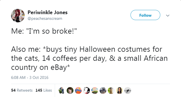 "Text - Periwinkle Jones Follow @peachesanscream Me: ""I'm so broke!"" Also me: *buys tiny Halloween costumes for the cats, 14 coffees per day, & a small African country on eBay* 6:08 AM - 3 Oct 2016 54 Retweets 145 Likes"