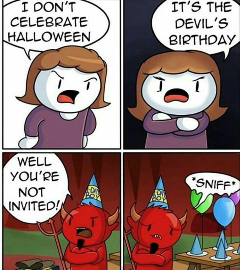 Cartoon - IT'S THE DEVIL'S I DON'T CELEBRATE HALLOWEEN BIRTHOAY WELL YOU'RE SNIFF* DA NOT INVITED!
