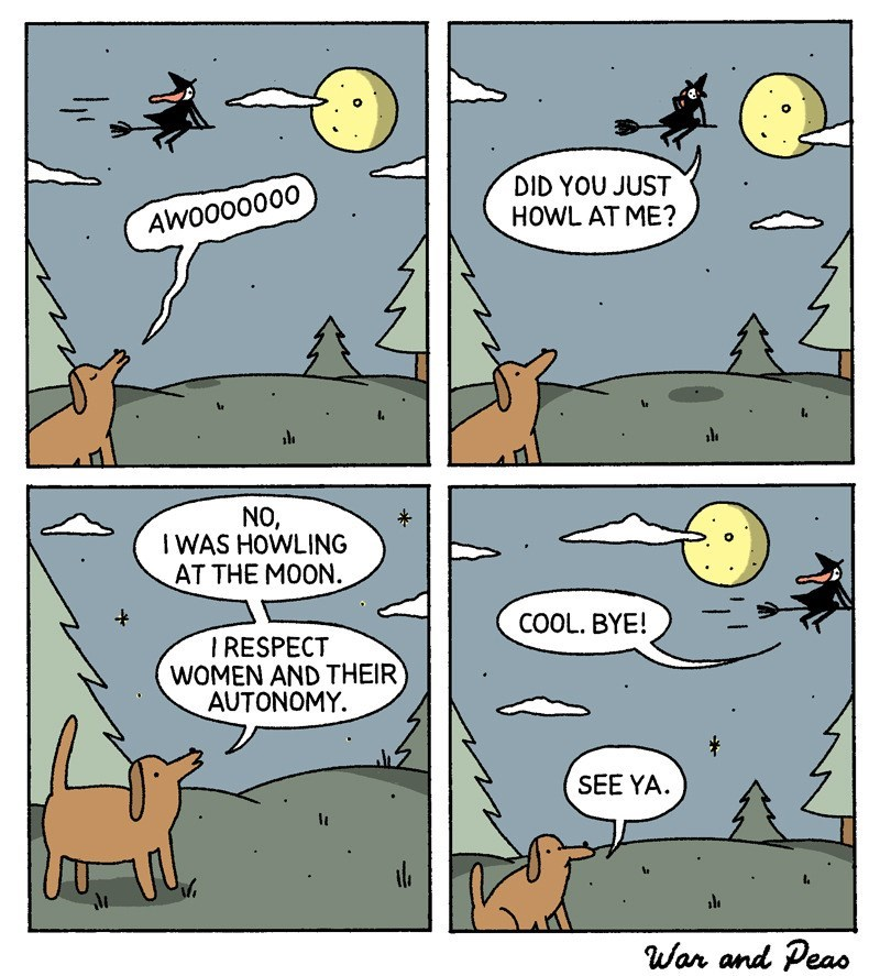 Comics - DID YOU JUST HOWL AT ME? AWO000000 NO, IWAS HOWLING AT THE MOON COOL. BYE! IRESPECT WOMEN AND THEIR AUTONOMY SEE YA War and Peas