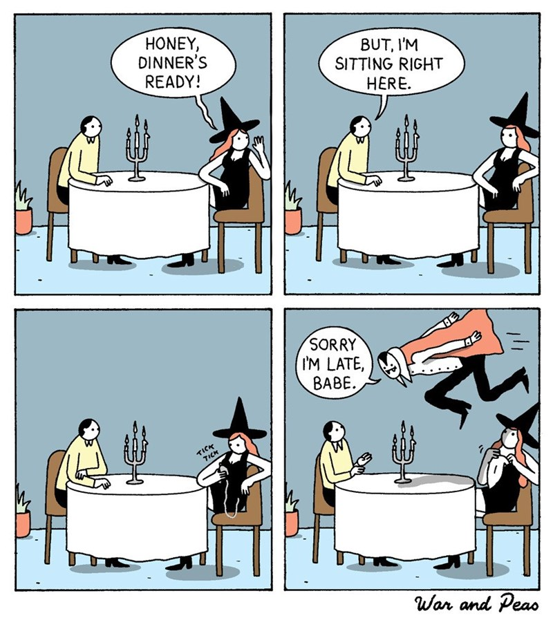 Cartoon - HONEY DINNER'S READY! BUT, I'M SITTING RIGHT HERE SORRY IM LATE, BABE TICK TICK War and Peas