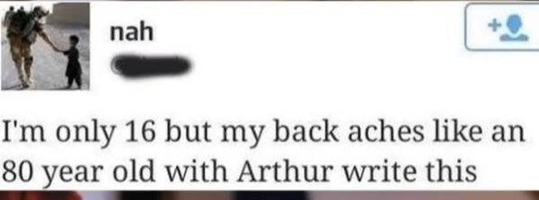 Text - nah I'm only 16 but my back aches like 80 year old with Arthur write this