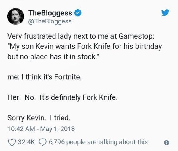 """Text - TheBloggess @TheBloggess Very frustrated lady next to me at Gamestop: """"My son Kevin wants Fork Knife for his birthday but no place has it in stock."""" me: I think it's Fortnite. Her: No. It's definitely Fork Knife. Sorry Kevin. I tried 10:42 AM - May 1, 2018 6,796 people are talking about this 32.4K"""