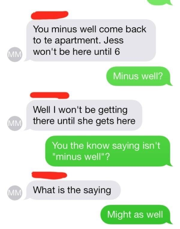 """Text - You minus well come back to te apartment. Jess MM Won't be here until 6 Minus well? Well I won't be getting MM there until she gets here You the know saying isn't """"minus well""""? What is the saying IM Might as well"""