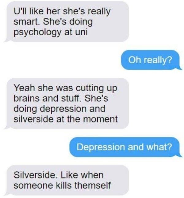 Text - U'll like her she's really smart. She's doing psychology at uni Oh really? Yeah she was cutting up brains and stuff. She's doing depression and silverside at the moment Depression and what? Silverside. Like when someone kills themself