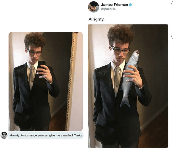 Suit - James Fridman @fjamie013 Alrighty. Howdy. Any chance you can give me a mullet? Tanks