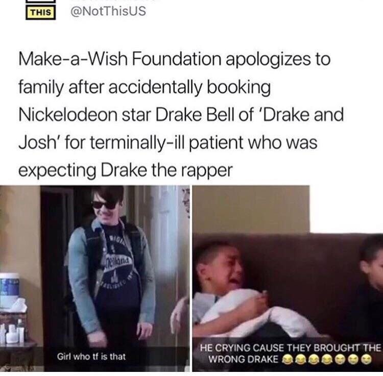 Text - @NotThisUS THIS Make-a-Wish Foundation apologizes to family after accidentally booking Nickelodeon star Drake Bell of 'Drake and Josh' for terminally-ill patient who was expecting Drake the rapper IGA elna HE CRYING CAUSE THEY BROUGHT THE WRONG DRAKE Girl who tf is that