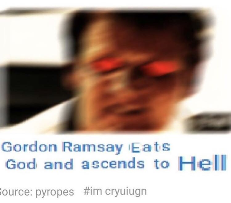 Eyewear - Gordon Ramsay Eats God and ascends to Hell Source: pyropes #im cryuiugn