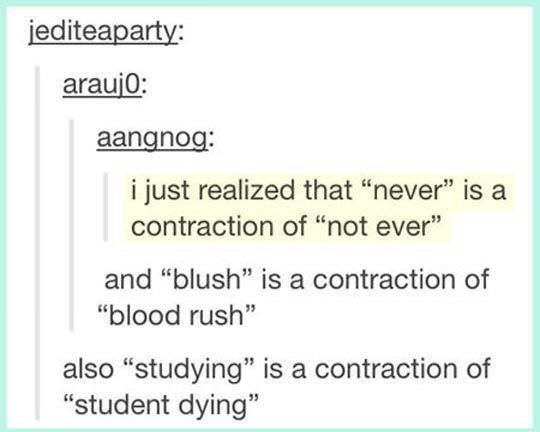 "Text - jediteaparty: araujo: aangnog: i just realized that ""never"" is a contraction of ""not ever"" and ""blush"" is a contraction of ""blood rush"" also ""studying"" is a contraction of ""student dying"""