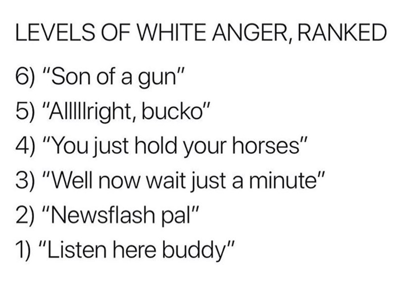 "Text - LEVELS OF WHITE ANGER, RANKED 6) ""Son of a gun"" 5) ""Allight, bucko"" 4) ""You just hold your horses"" 3) ""Well now wait just a minute"" 2) ""Newsflash pal"" 1) ""Listen here buddy"""