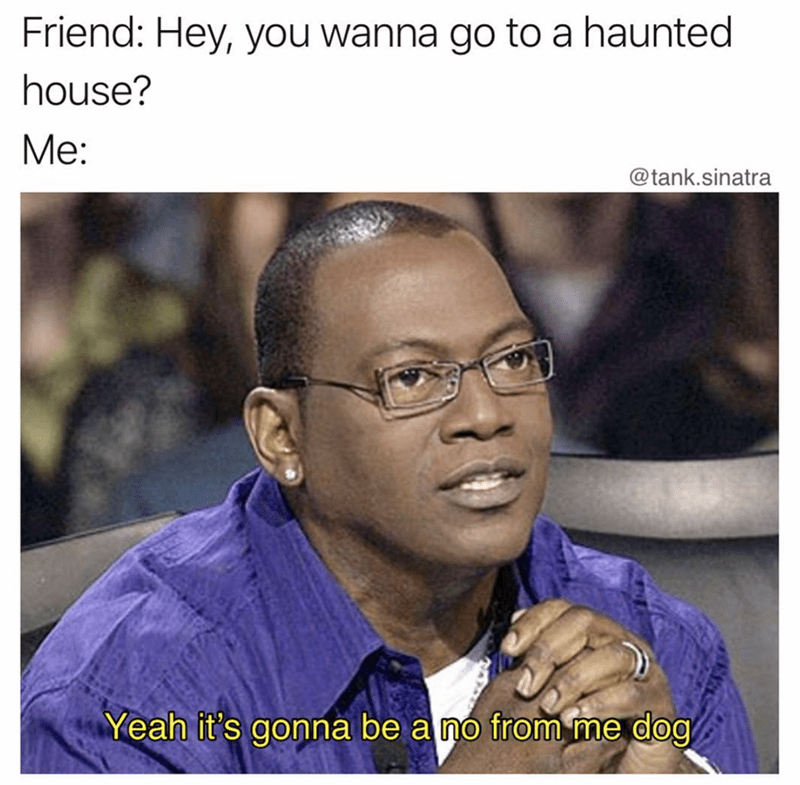 "Caption that reads, ""Friend: Hey, you wanna go to a haunted house? Me: ..."" above a pic of a guy saying, ""Yeah it's gonna be a no from me dog"""