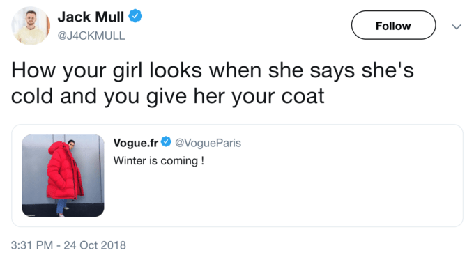Text - Jack Mull Follow @J4CKMULL How your girl looks when she says she's cold and you give her your coat Vogue.fr@VogueParis Winter is coming! 3:31 PM -24 Oct 2018