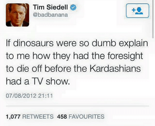 """Tweet that reads, """"If dinosaurs were so dumb explain to me how they had the foresight to die off before the Kardashians had a TV show"""""""