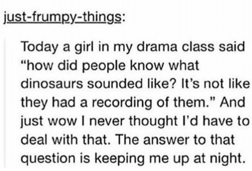 Being kept up at night by not knowing what dinosaurs sounded like