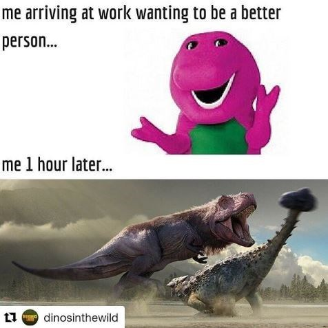 meme about arriving to work nice like Barney but ending up aggressive like T-Rex
