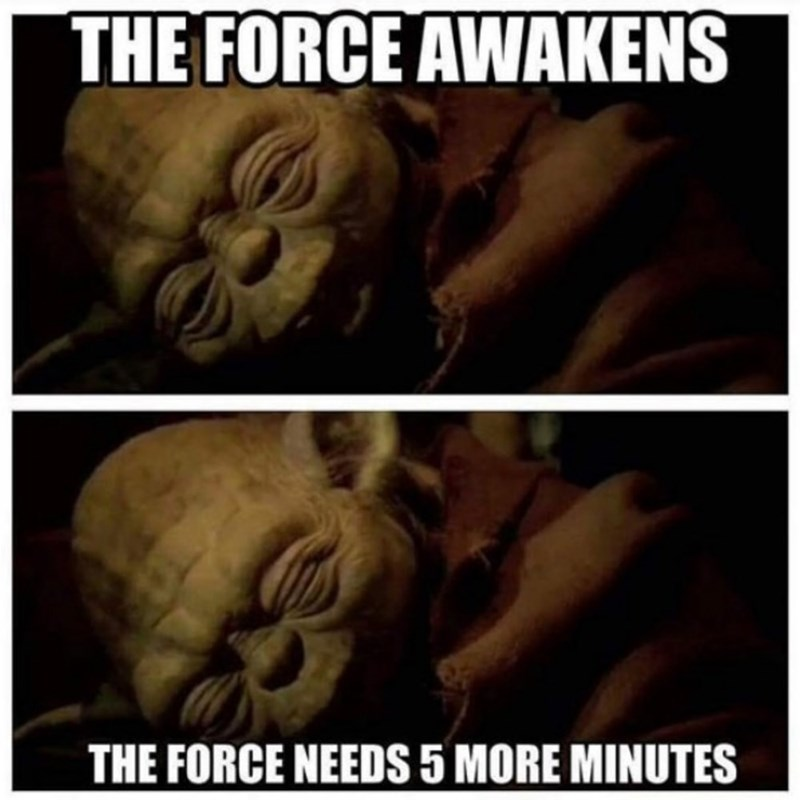 """picture of Yoda from Star Wars having a hard time getting up in the morning with the caption """"the force needs 5 more minutes"""""""