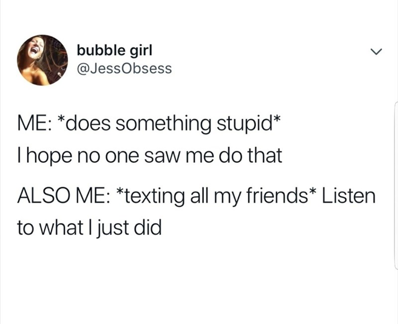 Tweet about hoping no one saw something stupid you did then immediately texting friends about it
