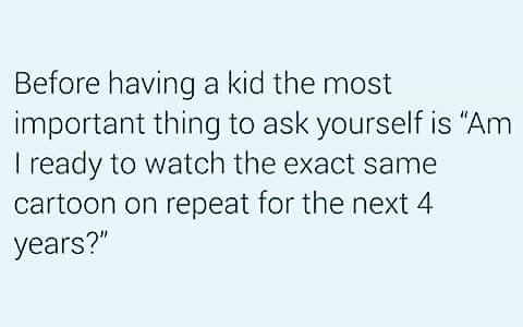 meme about parenting being about watching the same cartoon on repeat for years