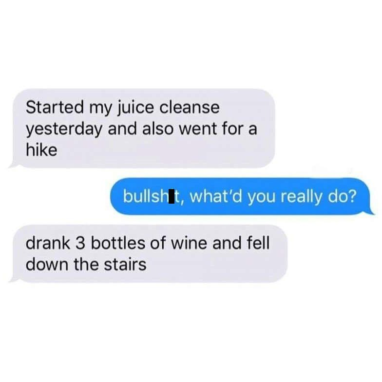 chat about starting juice cleanse and taking hikes when in reality it's about drinking wine and falling down stairs