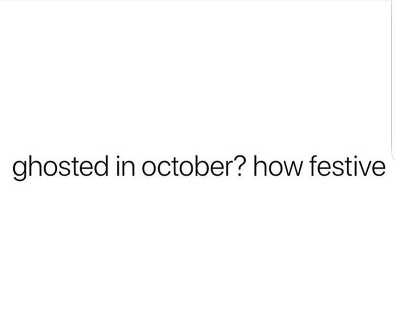 """Text that reads, """"Ghosted in October? How festive"""""""