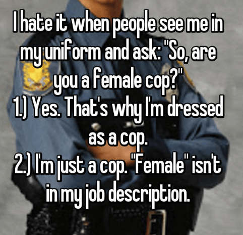 Text - Ihate it when people see me in my unform and ask: So, are you a female cop? 1) Yes That's why Im dressed asa cop. 2) Im just a cop. Female'isnt in my job description.