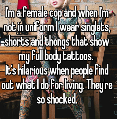 Text - and notin unift mafemale cop when Im orm lwear singlets, shorts and thongs Chat show mu Full body tattoos. t's hilarious when people find out whatI do for living. Theu so shocked re