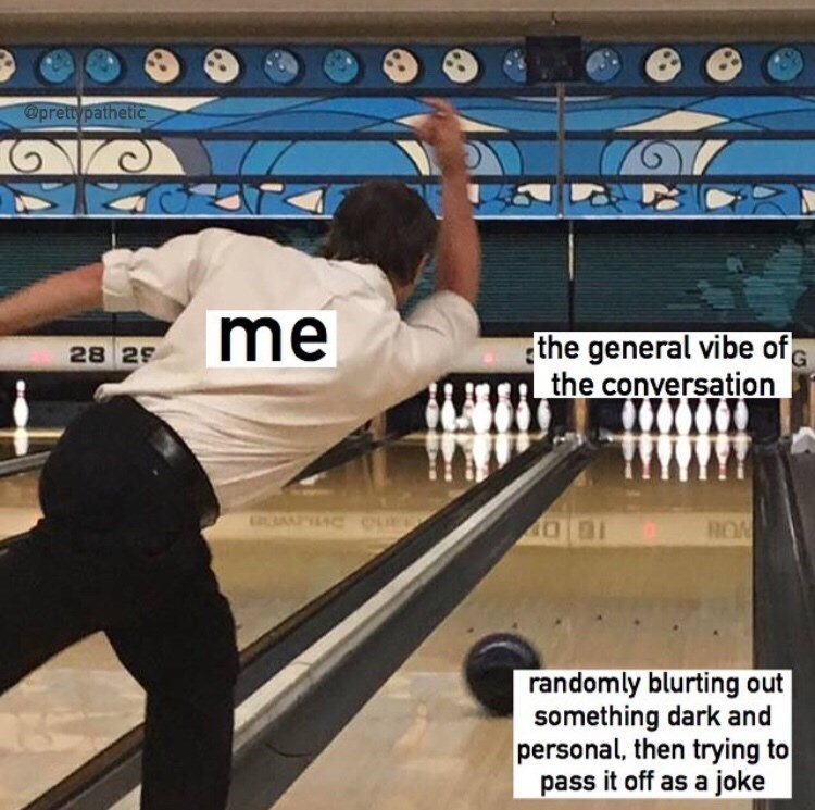 Bowling meme where the guy bowling represents 'me,' the pins represent 'the general vibe of the conversation,' and the bowling ball represents 'randomly blurting out something dark and personal, then trying to pass it off as a joke'