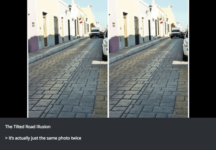 illusion - Text - The Tilted Road Illusion >it's actually just the same photo twice
