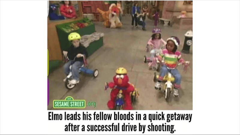 "Caption that reads, ""Elmo leads his fellow bloods in a quick getaway after a successful drive-by shooting"" under a pic of Elmo from Sesame Street riding bikes with some small children"