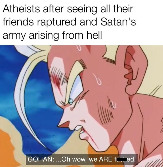 "meme about Atheists staying behind after the Rapture and seeing Satan with picture of Gohan from Dragon Ball saying ""we are fucked"""