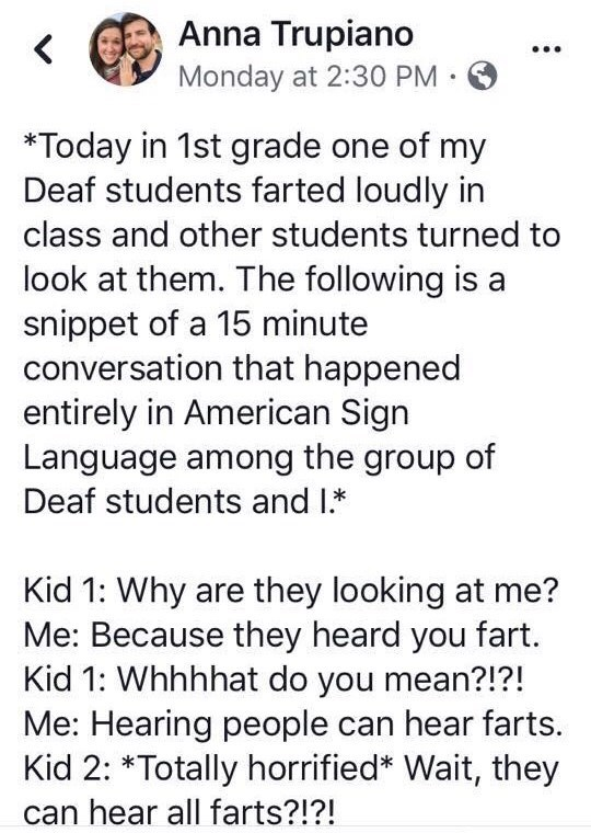 Text - Anna Trupiano Monday at 2:30 PM. *Today in 1st grade one of my Deaf students farted loudly in class and other students turned to look at them. The following is a snippet of a 15 minute conversation that happened entirely in American Sign Language among the group of Deaf students and I Kid 1: Why are they looking at me? Me: Because they heard you fart. Kid 1: Whhhhat do you mean?!?! Me: Hearing people can hear farts. Kid 2: Totally horrified* Wait, they hear all farts?!?!