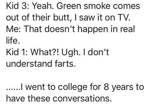 Text - Kid 3: Yeah. Green smoke comes out of their butt, I saw it on TV. Me: That doesn't happen in real life. Kid 1: What?! Ugh. I don't understand farts . went to college for 8 years to have these conversations.