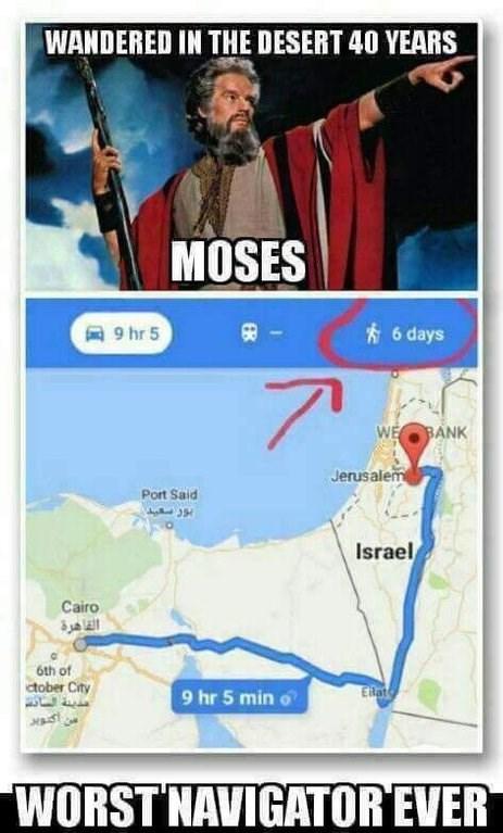jewish meme - World - WANDERED IN THE DESERT 40 YEARS MOSES 6 days 9 hr 5 7 WE BANK Jerusalem Port Said Israel Cairo 6th of ctober City قديلة الانت س اکدید ERate 9 hr 5 min WORST NAVIGATOR EVER