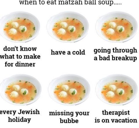 jewish meme - Dish - when to eat matzah ball soup.. don't know going through a bad breakup have a cold what to make for dinner every Jewish holiday therapist is on vacation missing your bubbe