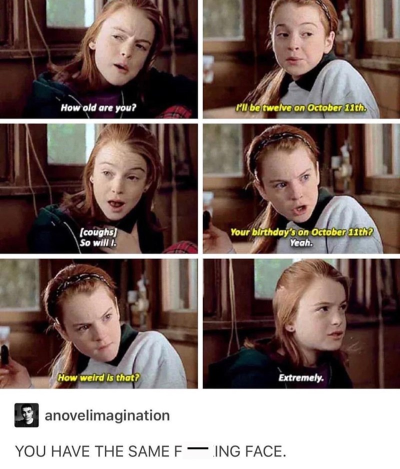 "Stills from The Parent Trap where Hallie and Annie think it's weird that they have the same birthday; Tumblr user comments below, ""YOU HAVE THE SAME F*CKING FACE"""