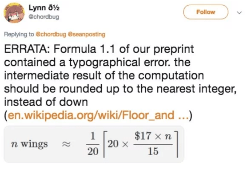 Text - Lynn ö2 @chordbug Follow Replying to @chordbug @seanposting ERRATA: Formula 1.1 of our preprint contained a typographical error. the intermediate result of the computation should be rounded up to the nearest integer, instead of down (en.wikipedia.org/wiki/Floor_and...) $17 x n 1 20 X 20 n wings 15
